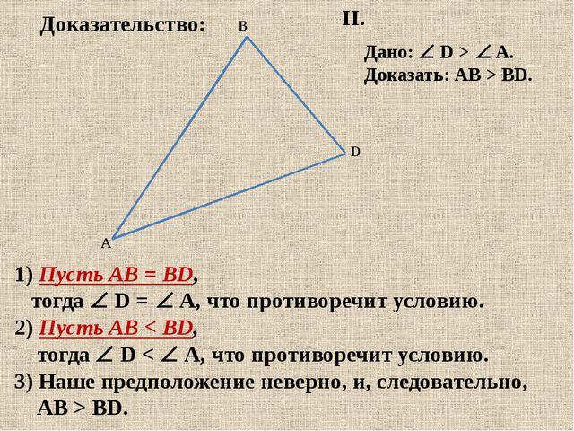 II. Дано:  D > A. Доказать: АВ > BD. 1) Пусть АВ = BD, тогда  D = A, чт...