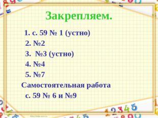 Закрепляем. 1. с. 59 № 1 (устно) 2. №2 3. №3 (устно) 4. №4 5. №7 Самостоятель