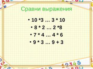 Сравни выражения 10 *3 … 3 * 10 8 * 2 … 2 *8 7 * 4 … 4 * 6 9 * 3 … 9 + 3