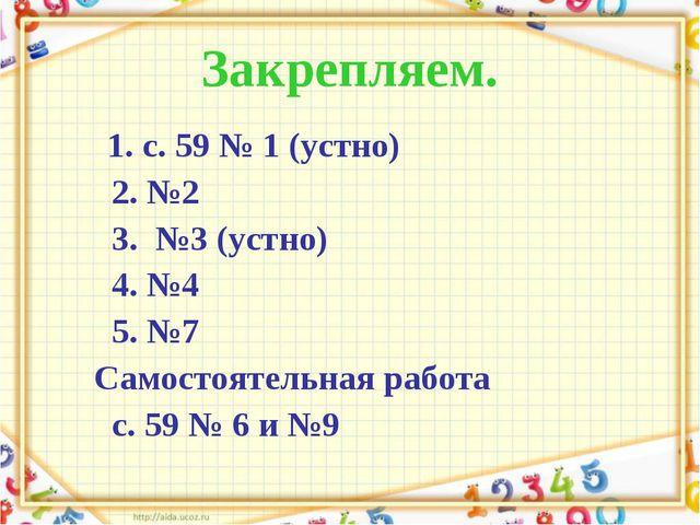 Закрепляем. 1. с. 59 № 1 (устно) 2. №2 3. №3 (устно) 4. №4 5. №7 Самостоятель...