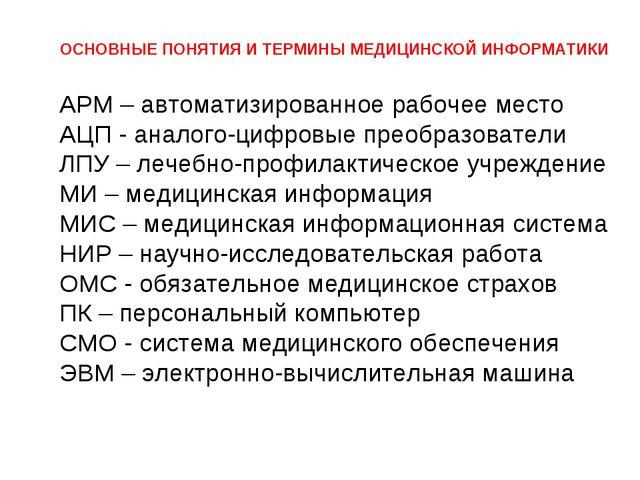 ОСНОВНЫЕ ПОНЯТИЯ И ТЕРМИНЫ МЕДИЦИНСКОЙ ИНФОРМАТИКИ АРМ – автоматизированное...