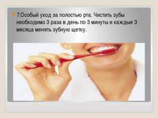 7.Особый уход за полостью рта. Чистить зубы необходимо 3 раза в день по 3 ми