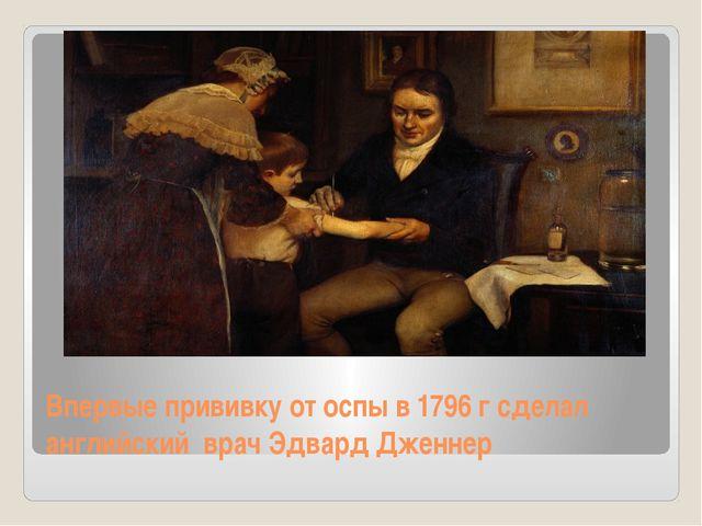 Впервые прививку от оспы в 1796 г сделал английский врач Эдвард Дженнер