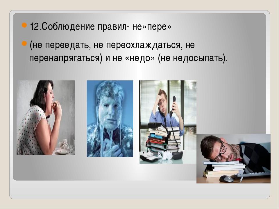 12.Соблюдение правил- не»пере» (не переедать, не переохлаждаться, не перенап...