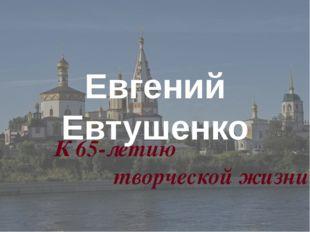 К 65-летию творческой жизни Евгений Евтушенко