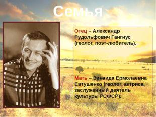 Отец – Александр Рудольфович Гангнус (геолог, поэт-любитель). Мать – Зинаида