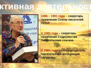 1986 – 1991 года – секретарь правления Союза писателей СССР. С 1991 года – се