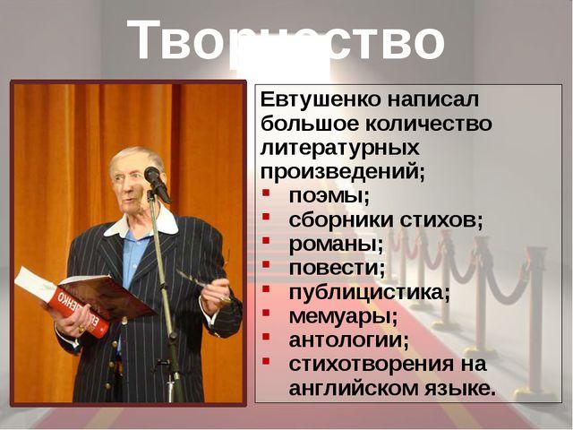 Творчество Евтушенко написал большое количество литературных произведений; по...