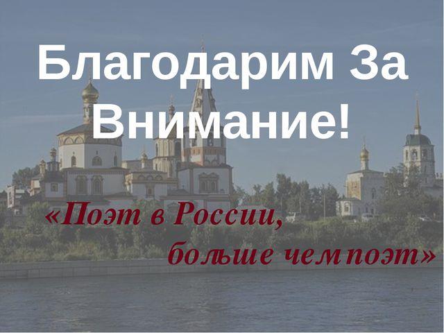 «Поэт в России, больше чем поэт» Благодарим За Внимание!