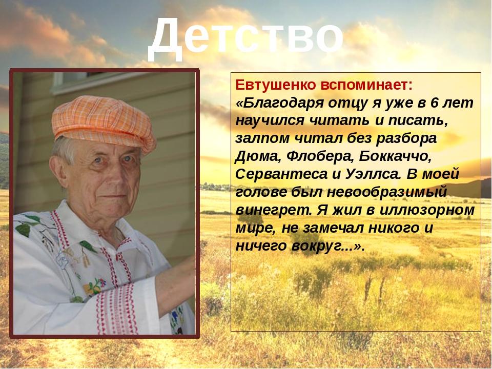 Евтушенко вспоминает: «Благодаря отцу я уже в 6 лет научился читать и писать,...