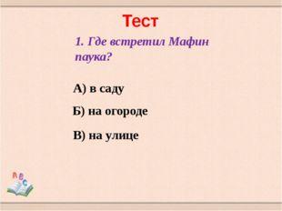 Тест 1. Где встретил Мафин паука? А) в саду Б) на огороде В) на улице