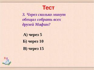 Тест 3. Через сколько минут обещал собрать всех друзей Мафин? А) через 5 Б) ч