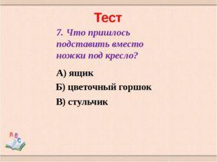 Тест 7. Что пришлось подставить вместо ножки под кресло? А) ящик Б) цветочный