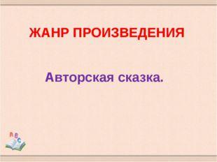 ЖАНР ПРОИЗВЕДЕНИЯ Авторская сказка.