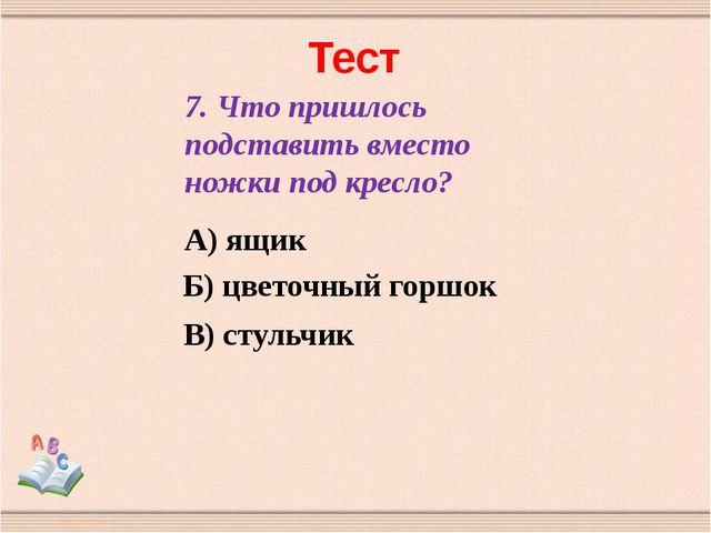 Тест 7. Что пришлось подставить вместо ножки под кресло? А) ящик Б) цветочный...