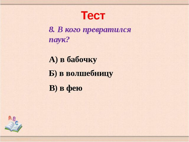 Тест 8. В кого превратился паук? А) в бабочку Б) в волшебницу В) в фею