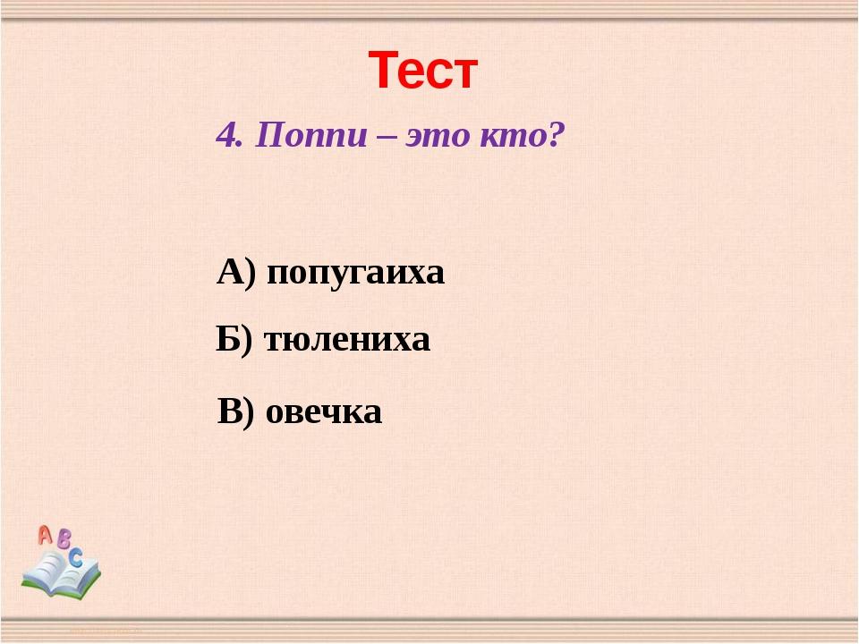 Тест 4. Поппи – это кто? А) попугаиха Б) тюлениха В) овечка