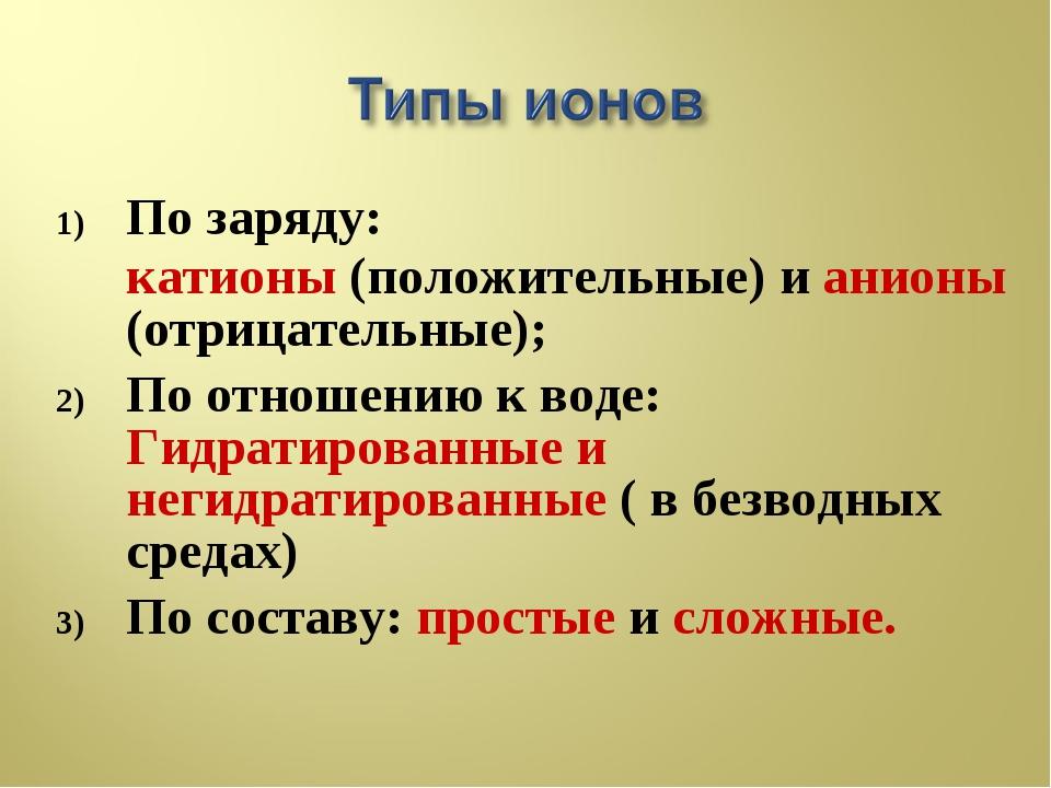 По заряду: катионы (положительные) и анионы (отрицательные); По отношению к в...