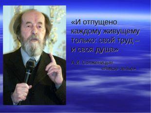 «И отпущено каждому живущему только: свой труд – и своя душа» А.И. Солженицы