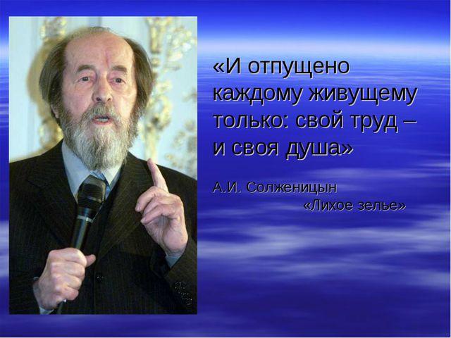«И отпущено каждому живущему только: свой труд – и своя душа» А.И. Солженицы...