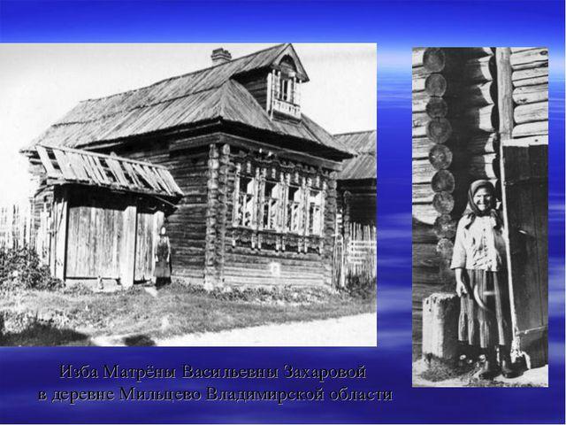 Изба Матрёны Васильевны Захаровой в деревне Мильцево Владимирской области