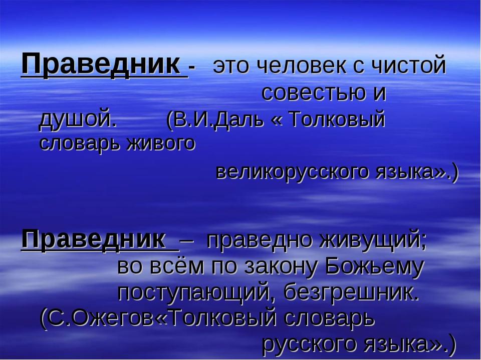 Праведник - это человек с чистой совестью и душой. (В.И.Даль « Толковый...