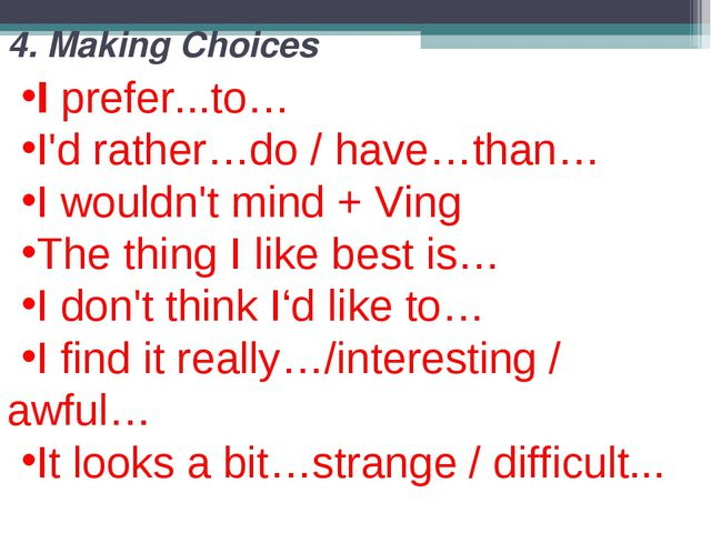 4. Making Choices I prefer...to… I'd rather…do / have…than… I wouldn't mind +...