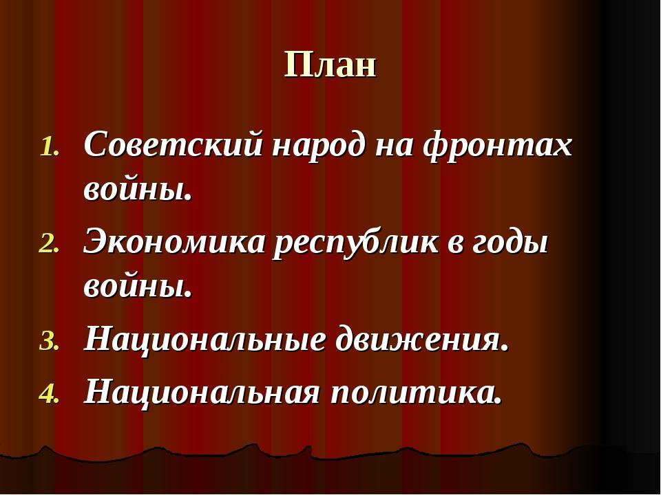 План Советский народ на фронтах войны. Экономика республик в годы войны. Наци...
