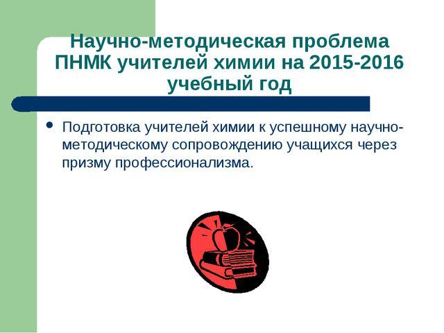 Научно-методическая проблема ПНМК учителей химии на 2015-2016 учебный год Под...