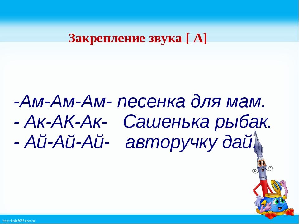 -Ам-Ам-Ам- песенка для мам. - Ак-АК-Ак- Сашенька рыбак. - Ай-Ай-Ай- авторучку...