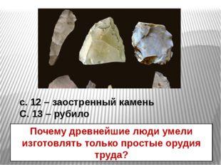 с. 12 – заостренный камень С. 13 – рубило Почему древнейшие люди умели изгото