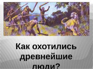 Древнейшие способы охоты. Как охотились древнейшие люди?