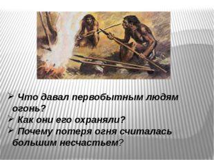 Что давал первобытным людям огонь? Как они его охраняли? Почему потеря огня