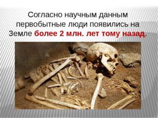 Согласно научным данным первобытные люди появились на Земле более 2 млн. лет