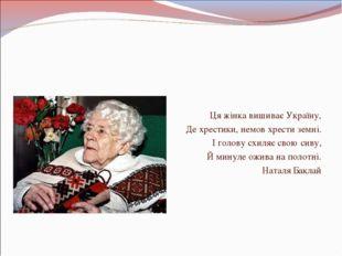 Ця жінка вишиває Україну, Де хрестики, немов хрести земні. І голову схиляє с