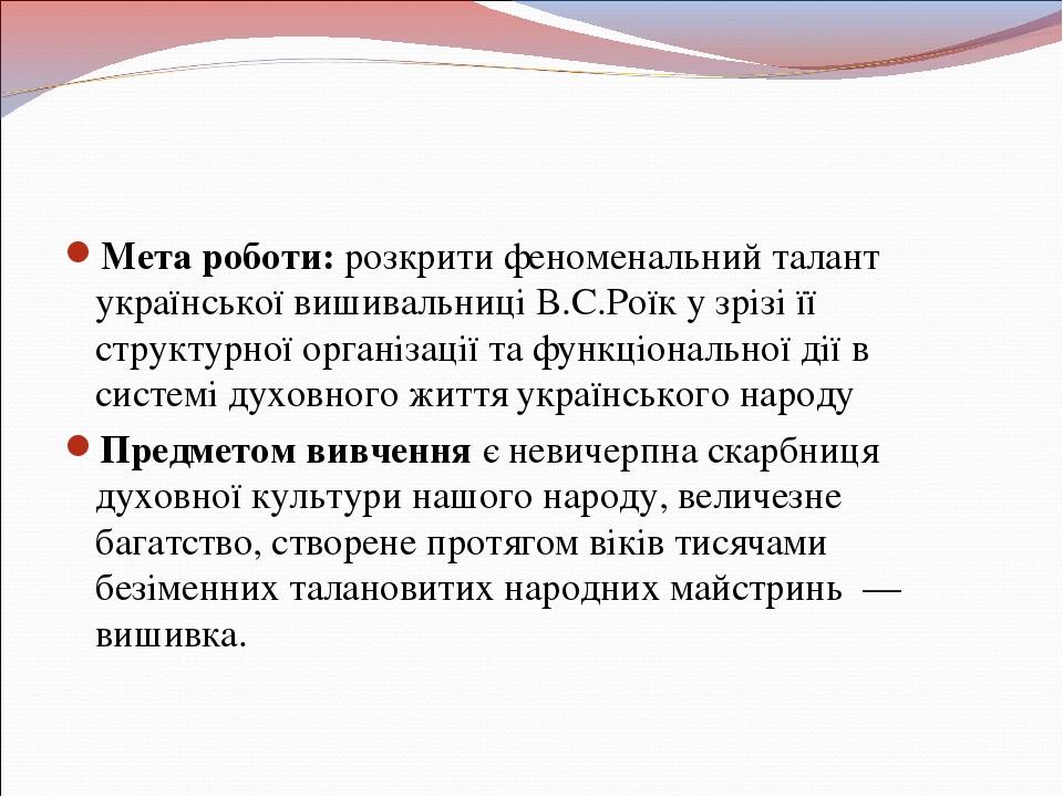Мета роботи: розкрити феноменальний талант української вишивальниці В.С.Роїк...