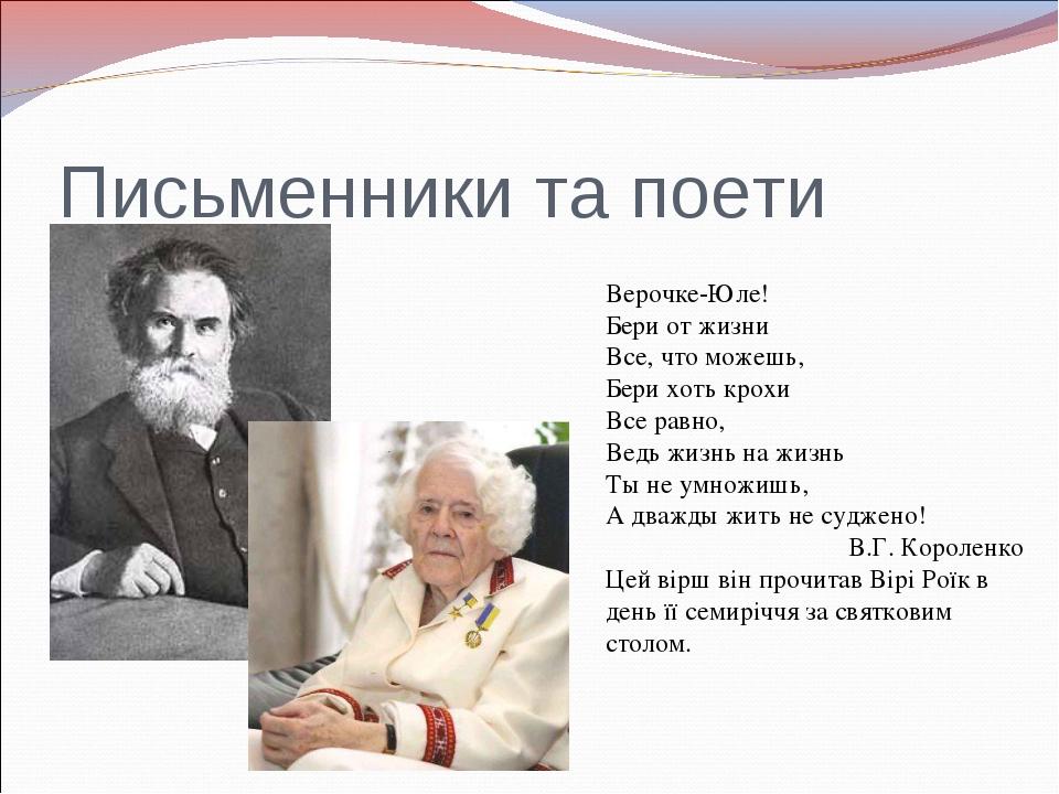 Письменники та поети Верочке-Юле! Бери от жизни Все, что можешь, Бери хоть кр...