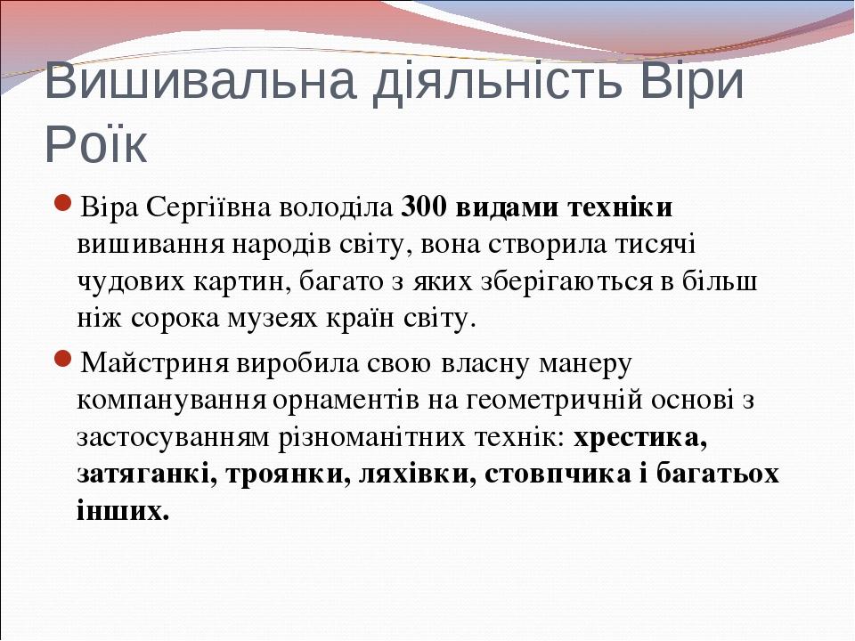 Вишивальна діяльність Віри Роїк Віра Сергіївна володіла 300 видами техніки ви...