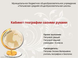 Кабинет географии своими руками Проект выполнен Петровой Дарьей Петровой Мари
