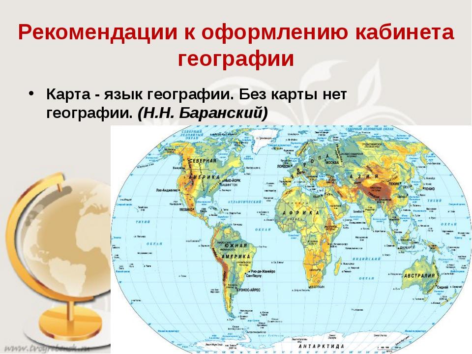 Рекомендации к оформлению кабинета географии Карта - язык географии. Без карт...