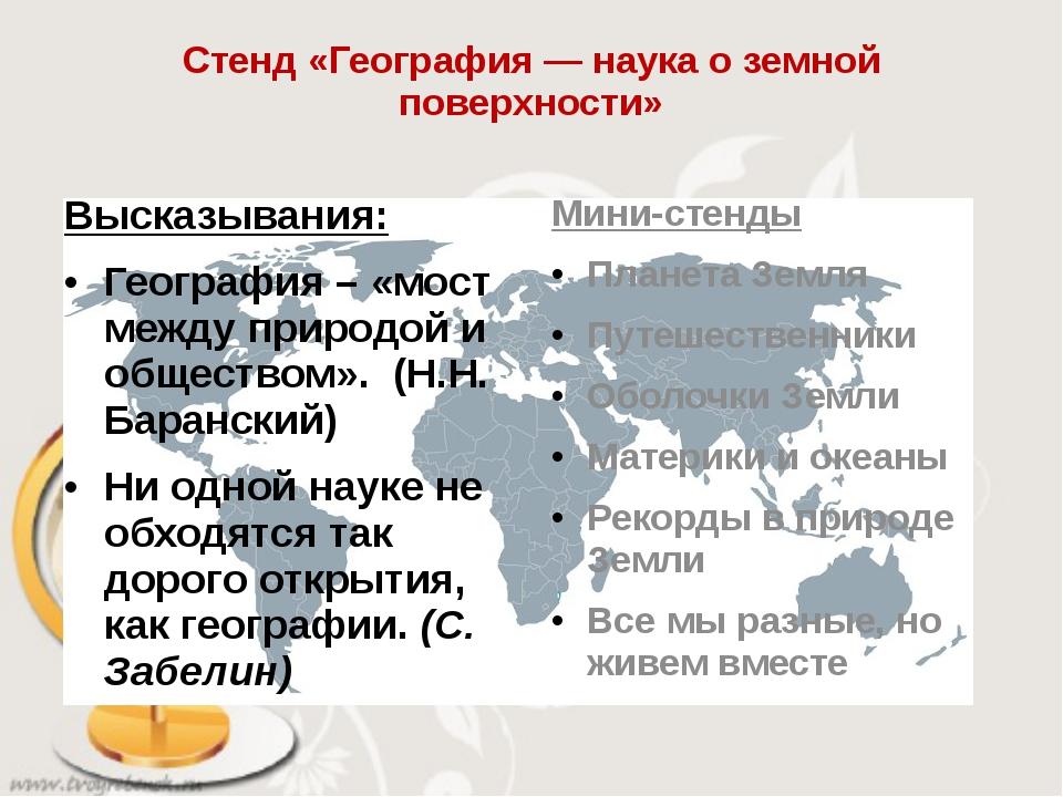 Стенд «География — наука о земной поверхности» Высказывания: География – «мос...