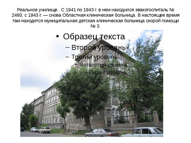 Реальное училище . С 1941 по 1943 г. в нем находился эвакогоспиталь № 2493; с...