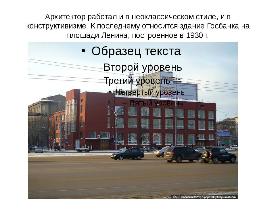 Архитектор работал и в неоклассическом стиле, и в конструктивизме. К последне...