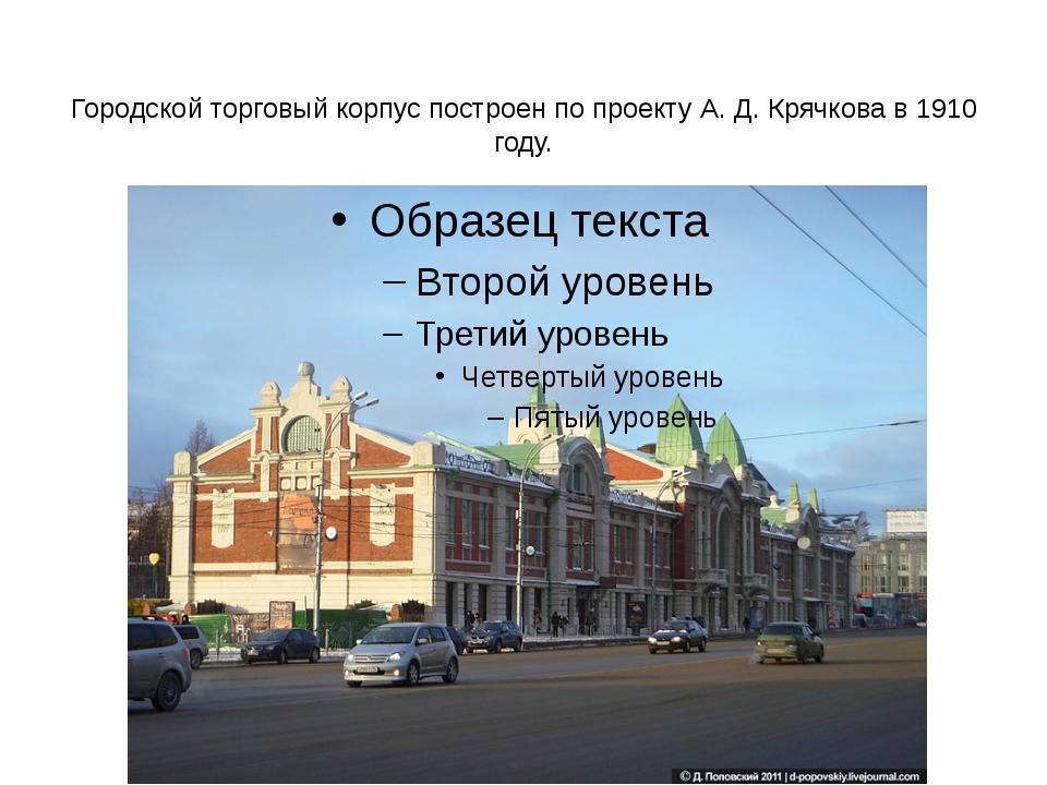 Городской торговый корпус построен по проекту А. Д. Крячкова в 1910 году.