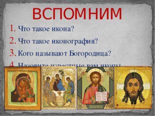 ВСПОМНИМ Что такое икона? Что такое иконография? Кого называют Богородица? На