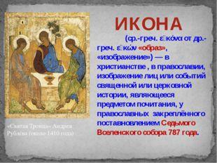 «Святая Троица» Андрея Рублёва (около 1410 года) ИКОНА Ико́на (ср.-греч. εἰκό