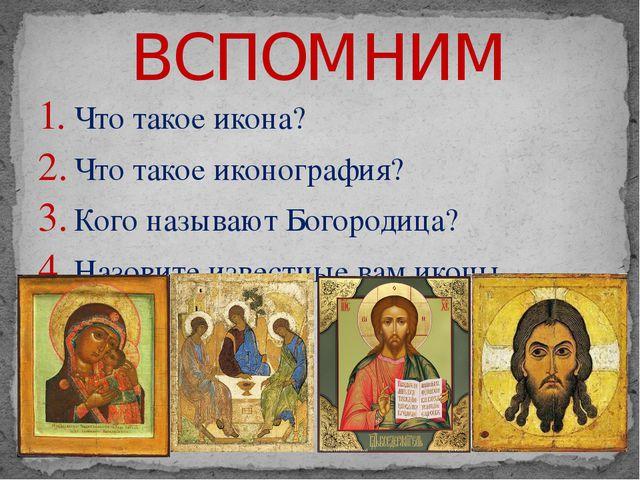ВСПОМНИМ Что такое икона? Что такое иконография? Кого называют Богородица? На...