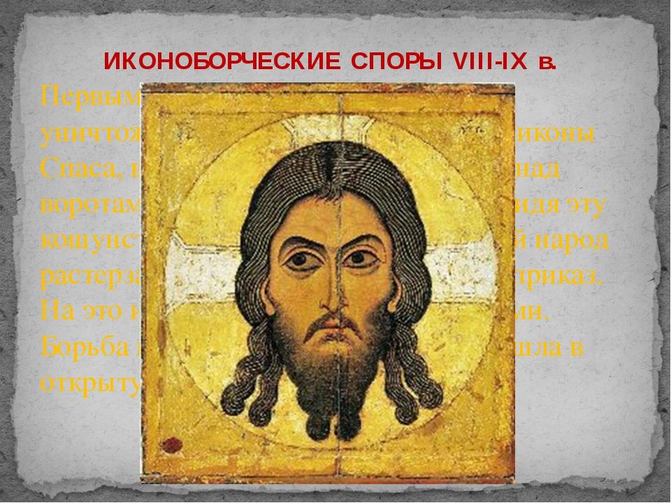 Первым актом иконоборчества было уничтожение по приказу императора иконы Спас...