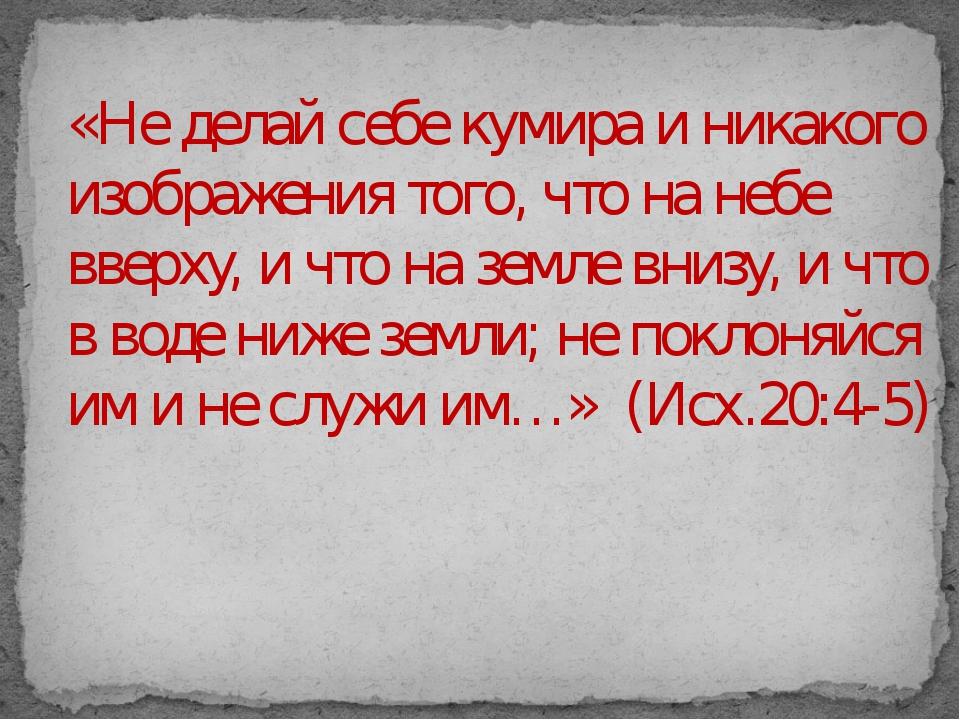 «Не делай себе кумира и никакого изображения того, что на небе вверху, и что...