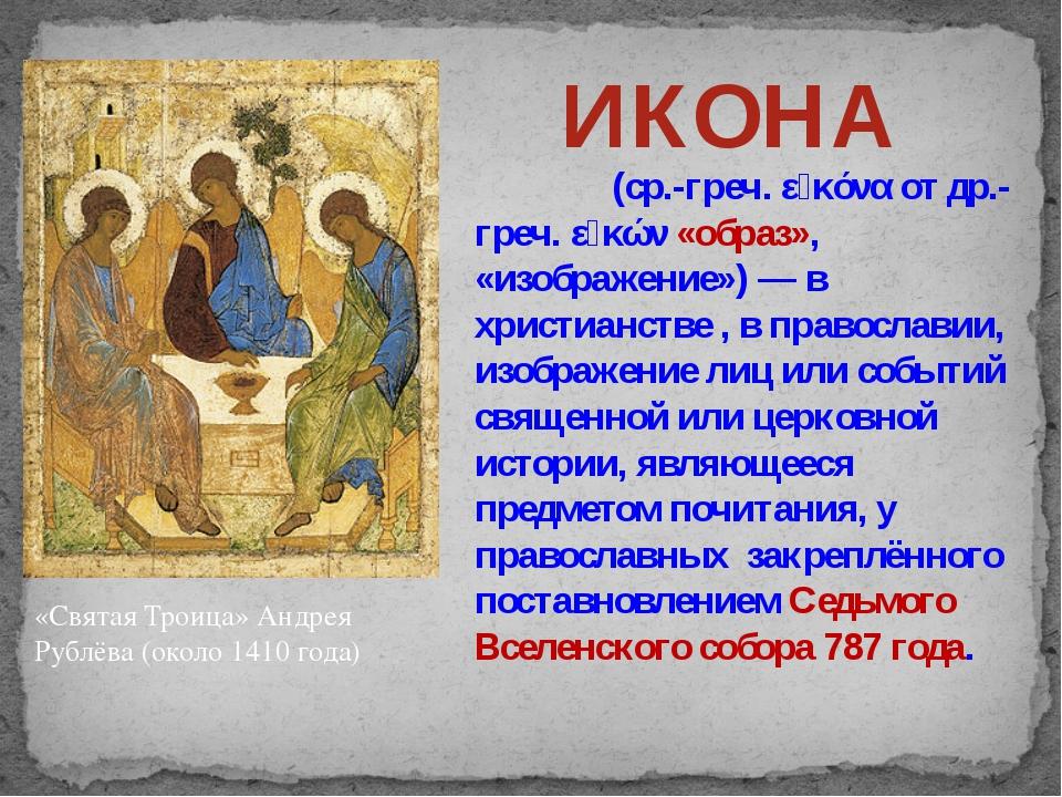 «Святая Троица» Андрея Рублёва (около 1410 года) ИКОНА Ико́на (ср.-греч. εἰκό...